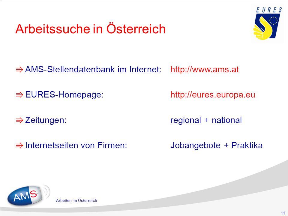 11 Arbeiten in Österreich Arbeitssuche in Österreich ⇛ AMS-Stellendatenbank im Internet:http://www.ams.at ⇛ EURES-Homepage:http://eures.europa.eu ⇛ Zeitungen:regional + national ⇛ Internetseiten von Firmen: Jobangebote + Praktika