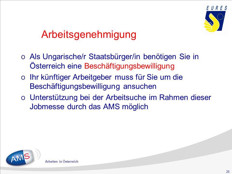26 Arbeiten in Österreich Arbeitsgenehmigung oAls Ungarische/r Staatsbürger/in benötigen Sie in Österreich eine Beschäftigungsbewilligung oIhr künftiger Arbeitgeber muss für Sie um die Beschäftigungsbewilligung ansuchen oUnterstützung bei der Arbeitsuche im Rahmen dieser Jobmesse durch das AMS möglich