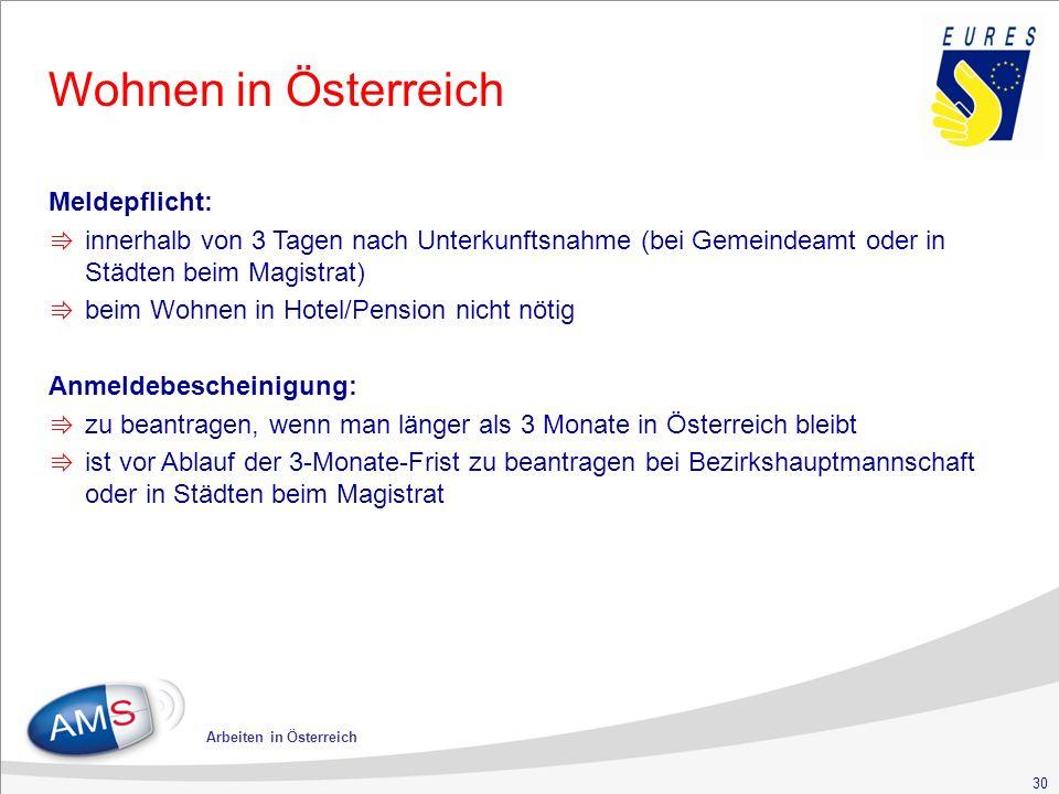 30 Arbeiten in Österreich Wohnen in Österreich Meldepflicht: ⇛ innerhalb von 3 Tagen nach Unterkunftsnahme (bei Gemeindeamt oder in Städten beim Magistrat) ⇛ beim Wohnen in Hotel/Pension nicht nötig Anmeldebescheinigung: ⇛ zu beantragen, wenn man länger als 3 Monate in Österreich bleibt ⇛ ist vor Ablauf der 3-Monate-Frist zu beantragen bei Bezirkshauptmannschaft oder in Städten beim Magistrat