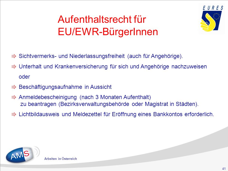 41 Arbeiten in Österreich Aufenthaltsrecht für EU/EWR-BürgerInnen ⇛ Sichtvermerks- und Niederlassungsfreiheit (auch für Angehörige).