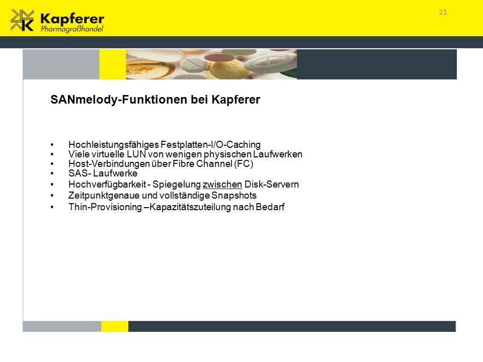 21 Bietet sämtliche Funktionen eines High-End Storage-Arrays SANmelody-Funktionen bei Kapferer Hochleistungsfähiges Festplatten-I/O-Caching Viele virtuelle LUN von wenigen physischen Laufwerken Host-Verbindungen über Fibre Channel (FC) SAS- Laufwerke Hochverfügbarkeit - Spiegelung zwischen Disk-Servern Zeitpunktgenaue und vollständige Snapshots Thin-Provisioning –Kapazitätszuteilung nach Bedarf