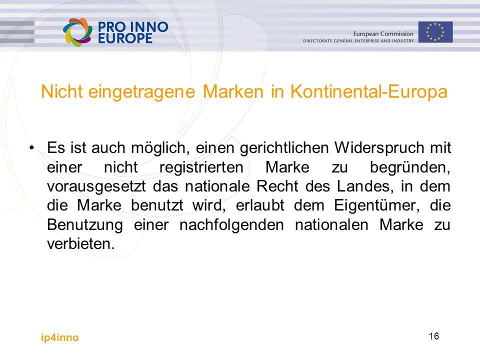 ip4inno 16 Nicht eingetragene Marken in Kontinental-Europa Es ist auch möglich, einen gerichtlichen Widerspruch mit einer nicht registrierten Marke zu begründen, vorausgesetzt das nationale Recht des Landes, in dem die Marke benutzt wird, erlaubt dem Eigentümer, die Benutzung einer nachfolgenden nationalen Marke zu verbieten.