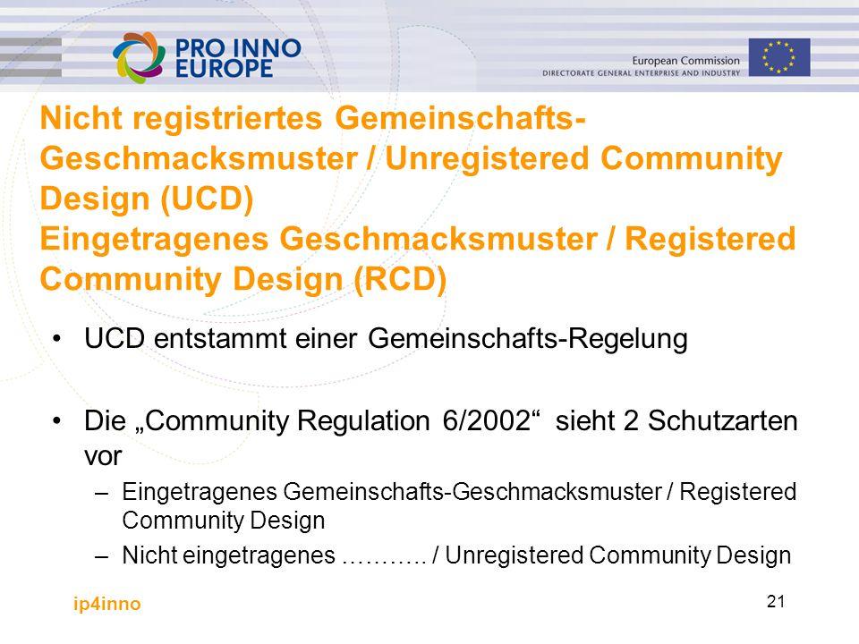 """ip4inno 21 Nicht registriertes Gemeinschafts- Geschmacksmuster / Unregistered Community Design (UCD) Eingetragenes Geschmacksmuster / Registered Community Design (RCD) UCD entstammt einer Gemeinschafts-Regelung Die """"Community Regulation 6/2002 sieht 2 Schutzarten vor –Eingetragenes Gemeinschafts-Geschmacksmuster / Registered Community Design –Nicht eingetragenes ……….."""