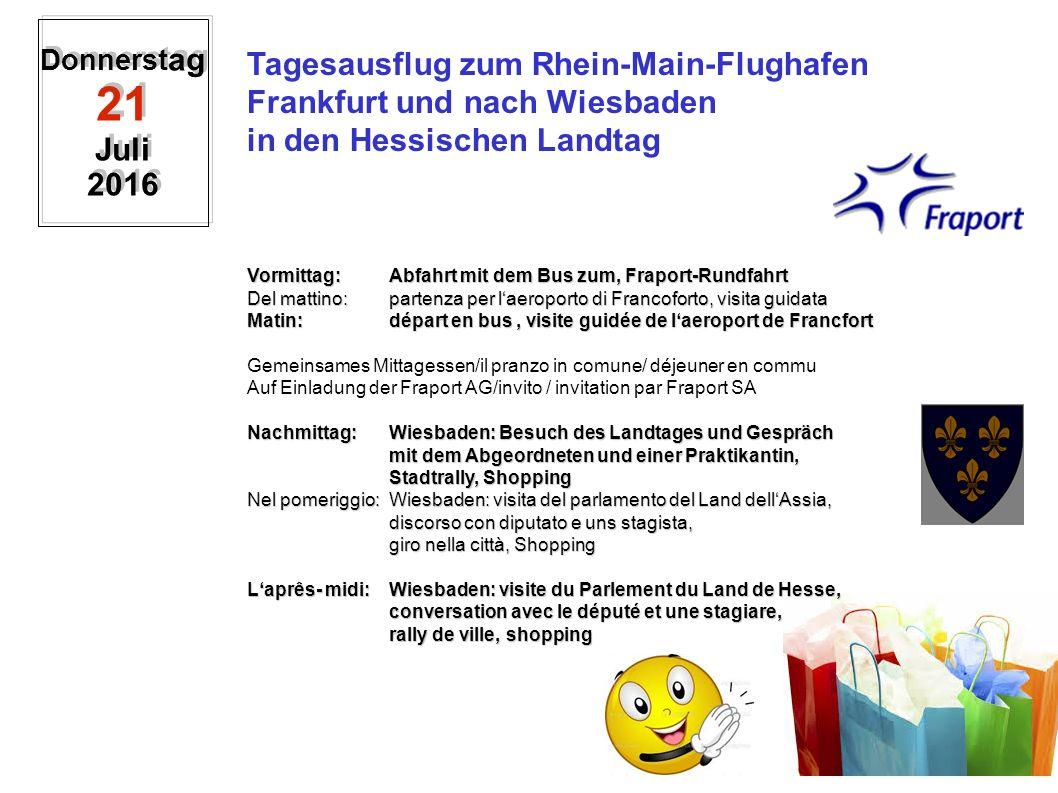Donnerst ag 21 Juli 2016 Tagesausflug zum Rhein-Main-Flughafen Frankfurt und nach Wiesbaden in den Hessischen Landtag Vormittag:Abfahrt mit dem Bus zum, Fraport-Rundfahrt Del mattino:partenza per l'aeroporto di Francoforto, visita guidata Matin:départ en bus, visite guidée de l'aeroport de Francfort Gemeinsames Mittagessen/il pranzo in comune/ déjeuner en commu Auf Einladung der Fraport AG/invito / invitation par Fraport SA Nachmittag: Wiesbaden: Besuch des Landtages und Gespräch mit dem Abgeordneten und einer Praktikantin, mit dem Abgeordneten und einer Praktikantin, Stadtrally, Shopping Nel pomeriggio:Wiesbaden: visita del parlamento del Land dell'Assia, discorso con diputato e uns stagista, giro nella città, Shopping L'aprês- midi:Wiesbaden: visite du Parlement du Land de Hesse, conversation avec le député et une stagiare, rally de ville, shopping