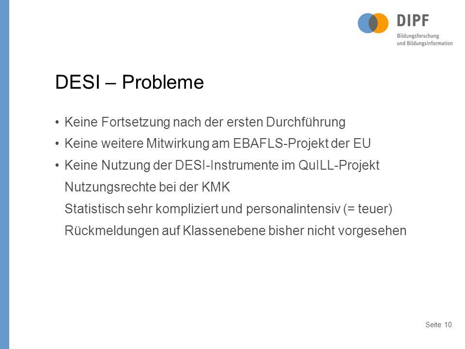 Seite10 DESI – Probleme Keine Fortsetzung nach der ersten Durchführung Keine weitere Mitwirkung am EBAFLS-Projekt der EU Keine Nutzung der DESI-Instrumente im QuILL-Projekt Nutzungsrechte bei der KMK Statistisch sehr kompliziert und personalintensiv (= teuer) Rückmeldungen auf Klassenebene bisher nicht vorgesehen