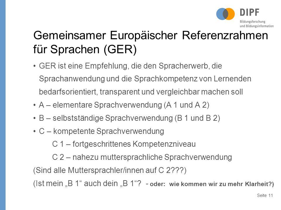 """Seite11 Gemeinsamer Europäischer Referenzrahmen für Sprachen (GER) GER ist eine Empfehlung, die den Spracherwerb, die Sprachanwendung und die Sprachkompetenz von Lernenden bedarfsorientiert, transparent und vergleichbar machen soll A – elementare Sprachverwendung (A 1 und A 2) B – selbstständige Sprachverwendung (B 1 und B 2) C – kompetente Sprachverwendung C 1 – fortgeschrittenes Kompetenzniveau C 2 – nahezu muttersprachliche Sprachverwendung (Sind alle Muttersprachler/innen auf C 2 ) (Ist mein """"B 1 auch dein """"B 1 ."""
