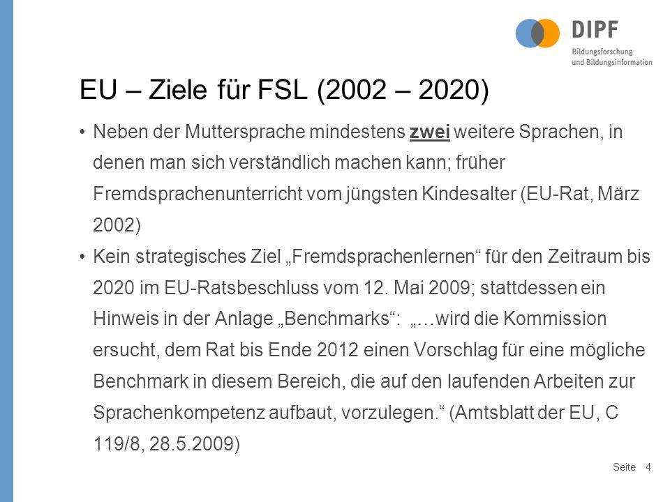 """Seite4 EU – Ziele für FSL (2002 – 2020) Neben der Muttersprache mindestens zwei weitere Sprachen, in denen man sich verständlich machen kann; früher Fremdsprachenunterricht vom jüngsten Kindesalter (EU-Rat, März 2002) Kein strategisches Ziel """"Fremdsprachenlernen für den Zeitraum bis 2020 im EU-Ratsbeschluss vom 12."""