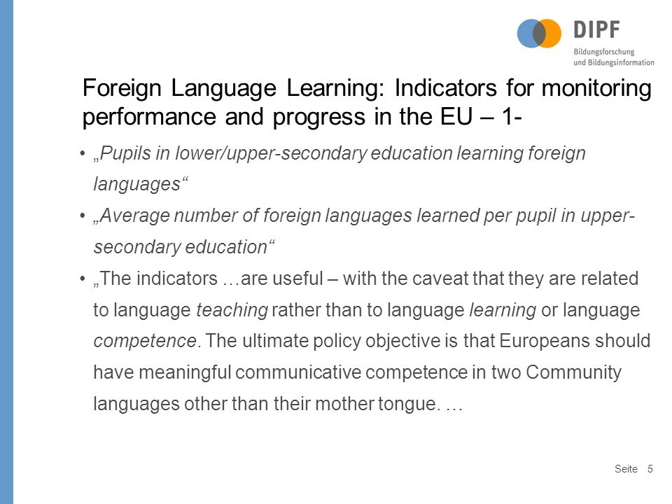 Seite6 Foreign Language Learning: Indicators for monitoring performance and progress in the EU – 2 - … Nevertheless, since the presence of a language on the curriculum cannot be taken to mean that pupils have achieved communicative competence in it by the time they leave school, the data needs to be complemented by the development of an indicator on actual language proficiency.