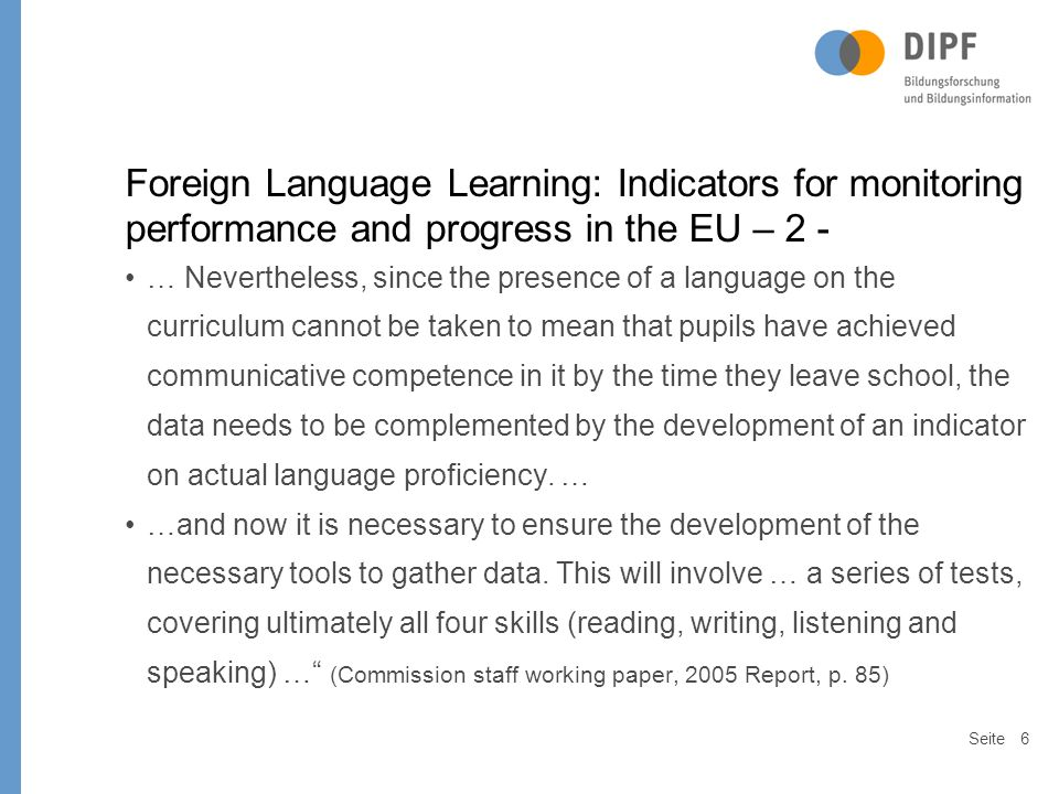 Seite6 Foreign Language Learning: Indicators for monitoring performance and progress in the EU – 2 - … Nevertheless, since the presence of a language