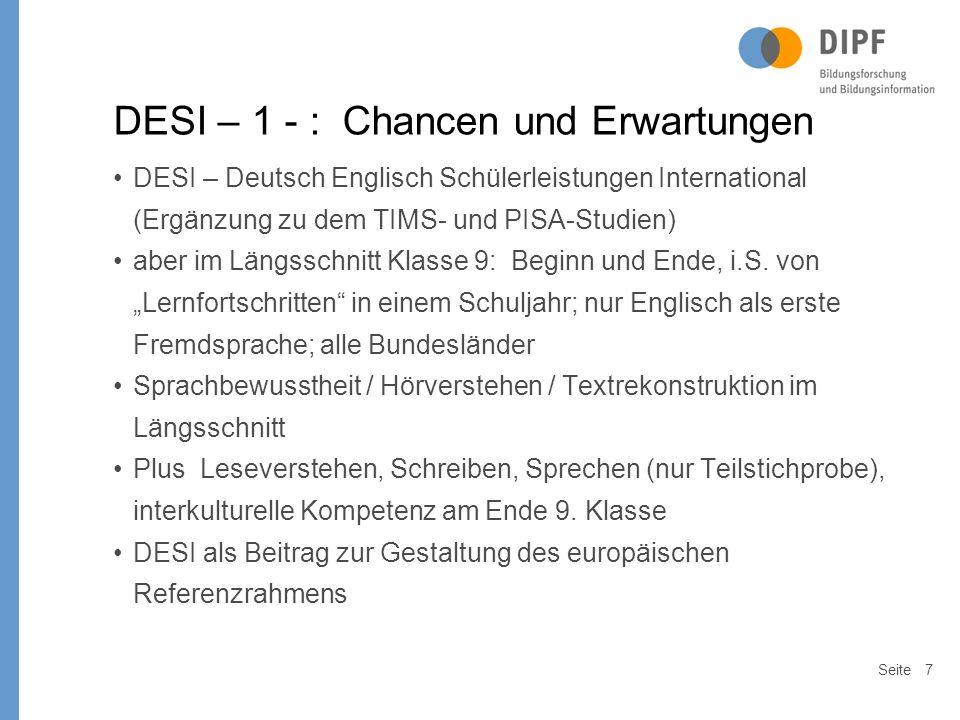 Seite7 DESI – 1 - : Chancen und Erwartungen DESI – Deutsch Englisch Schülerleistungen International (Ergänzung zu dem TIMS- und PISA-Studien) aber im Längsschnitt Klasse 9: Beginn und Ende, i.S.