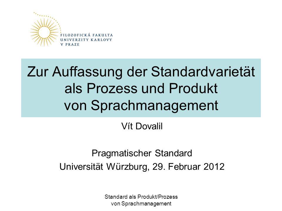 Standard als Produkt/Prozess von Sprachmanagement Zur Auffassung der Standardvarietät als Prozess und Produkt von Sprachmanagement Vít Dovalil Pragmatischer Standard Universität Würzburg, 29.