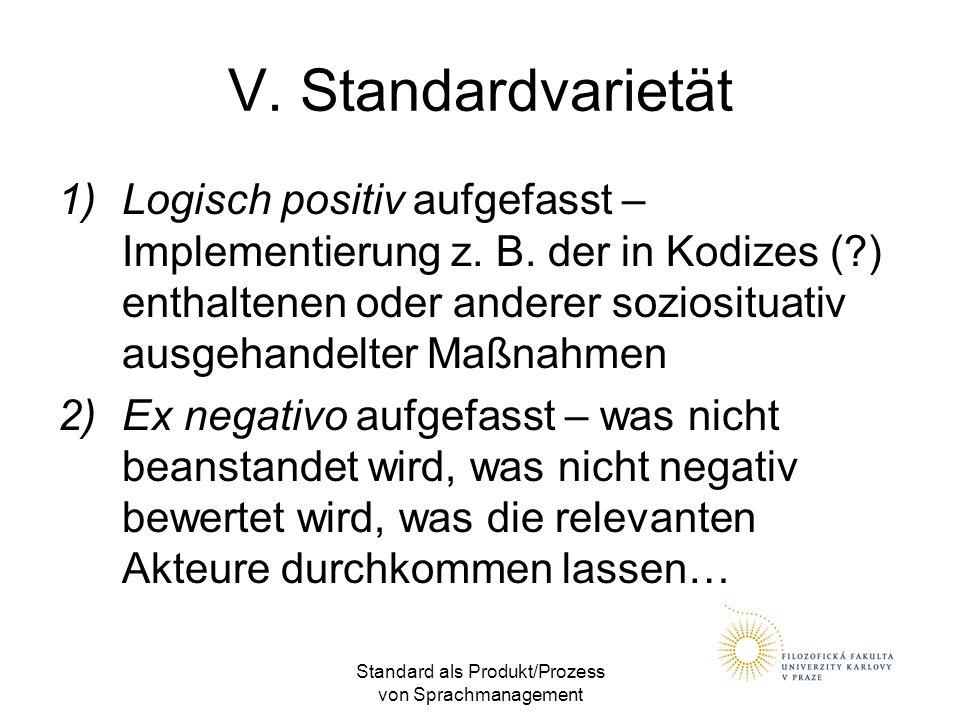 Standard als Produkt/Prozess von Sprachmanagement V. Standardvarietät 1)Logisch positiv aufgefasst – Implementierung z. B. der in Kodizes (?) enthalte