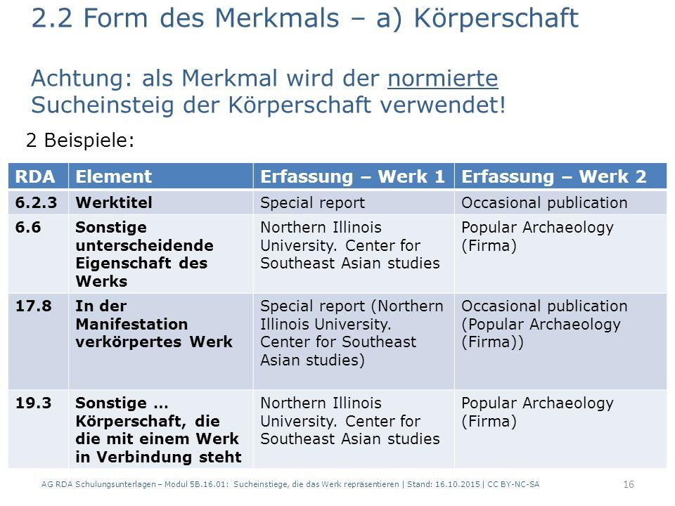 2.2 Form des Merkmals – a) Körperschaft Achtung: als Merkmal wird der normierte Sucheinsteig der Körperschaft verwendet! 2 Beispiele: AG RDA Schulungs