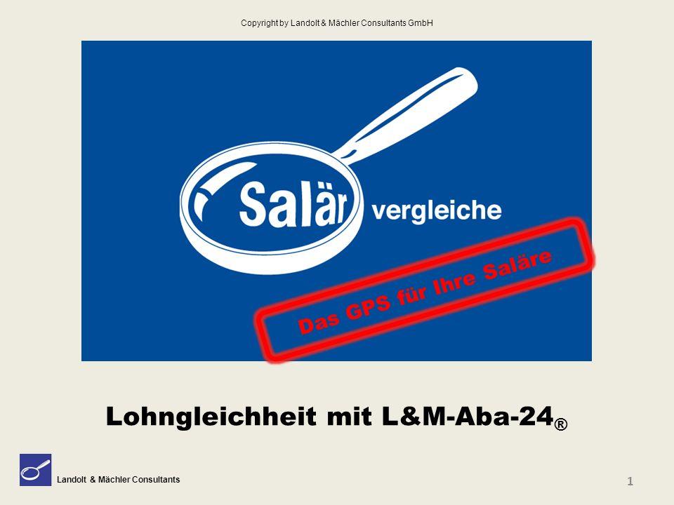 Landolt & Mächler Consultants Das GPS für Ihre Saläre Lohngleichheit mit L&M-Aba-24 ® 1 Copyright by Landolt & Mächler Consultants GmbH