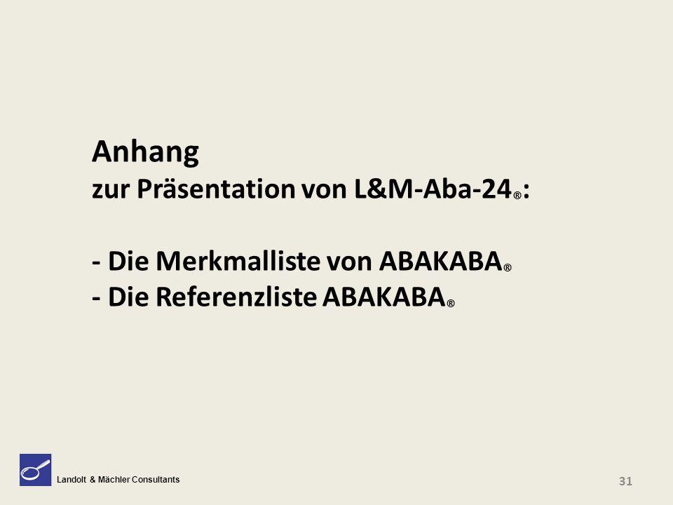 Landolt & Mächler Consultants Anhang zur Präsentation von L&M-Aba-24 ® : - Die Merkmalliste von ABAKABA ® - Die Referenzliste ABAKABA ® 31