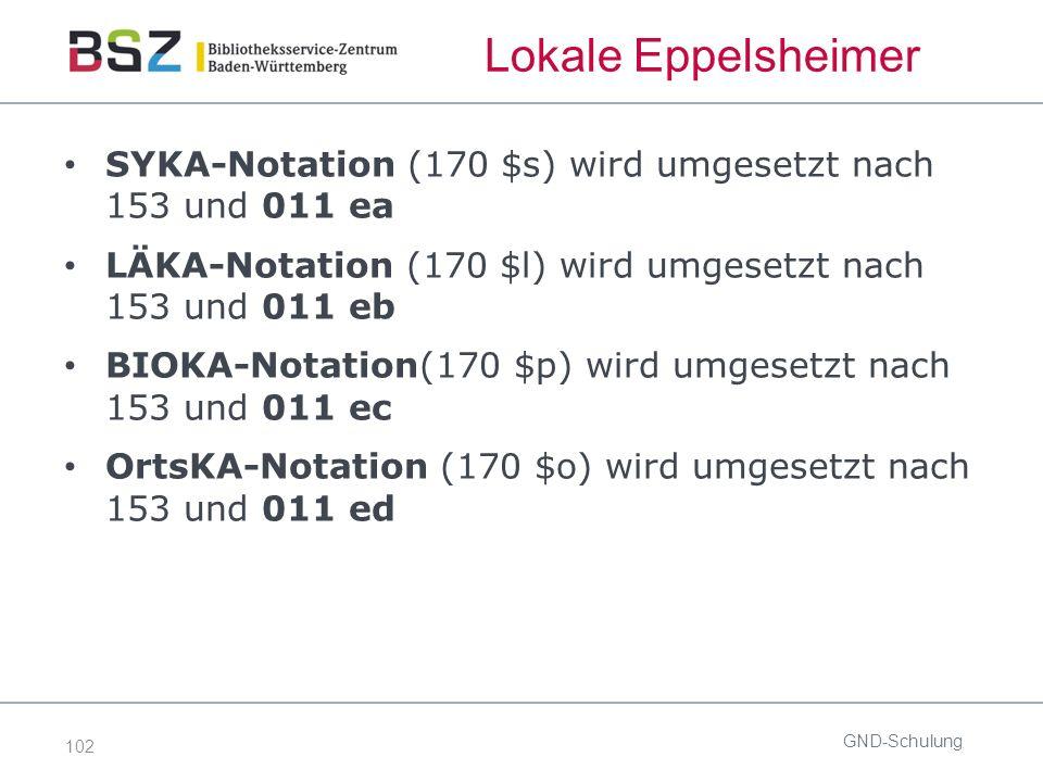102 Lokale Eppelsheimer SYKA-Notation (170 $s) wird umgesetzt nach 153 und 011 ea LÄKA-Notation (170 $l) wird umgesetzt nach 153 und 011 eb BIOKA-Notation(170 $p) wird umgesetzt nach 153 und 011 ec OrtsKA-Notation (170 $o) wird umgesetzt nach 153 und 011 ed GND-Schulung
