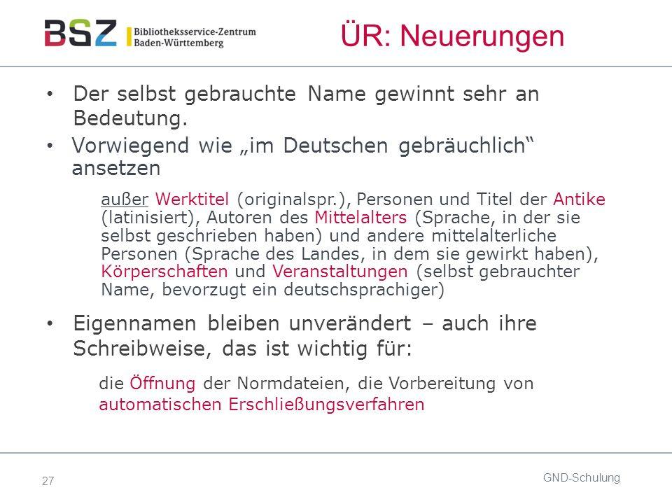 27 ÜR: Neuerungen GND-Schulung Der selbst gebrauchte Name gewinnt sehr an Bedeutung.