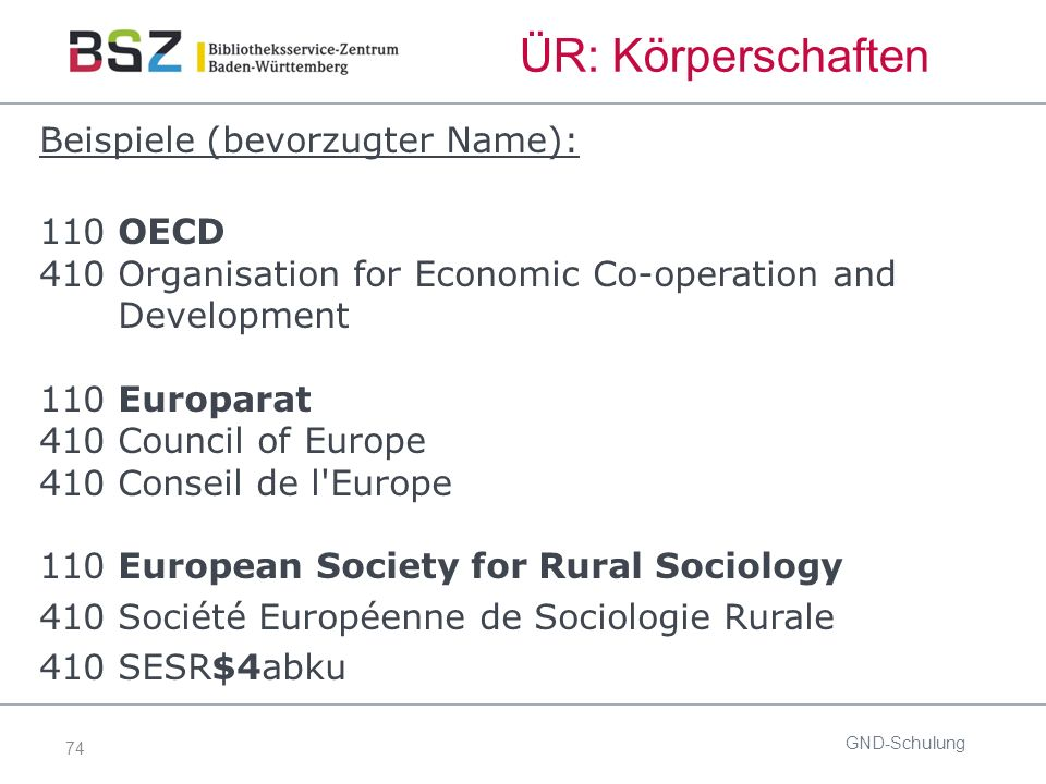 74 ÜR: Körperschaften Beispiele (bevorzugter Name): 110 OECD 410 Organisation for Economic Co-operation and Development 110 Europarat 410 Council of Europe 410 Conseil de l Europe 110 European Society for Rural Sociology 410 Société Européenne de Sociologie Rurale 410 SESR$4abku GND-Schulung