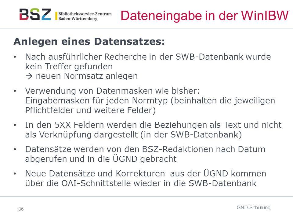 86 Dateneingabe in der WinIBW Anlegen eines Datensatzes: Nach ausführlicher Recherche in der SWB-Datenbank wurde kein Treffer gefunden  neuen Normsatz anlegen Verwendung von Datenmasken wie bisher: Eingabemasken für jeden Normtyp (beinhalten die jeweiligen Pflichtfelder und weitere Felder) In den 5XX Feldern werden die Beziehungen als Text und nicht als Verknüpfung dargestellt (in der SWB-Datenbank) Datensätze werden von den BSZ-Redaktionen nach Datum abgerufen und in die ÜGND gebracht Neue Datensätze und Korrekturen aus der ÜGND kommen über die OAI-Schnittstelle wieder in die SWB-Datenbank GND-Schulung