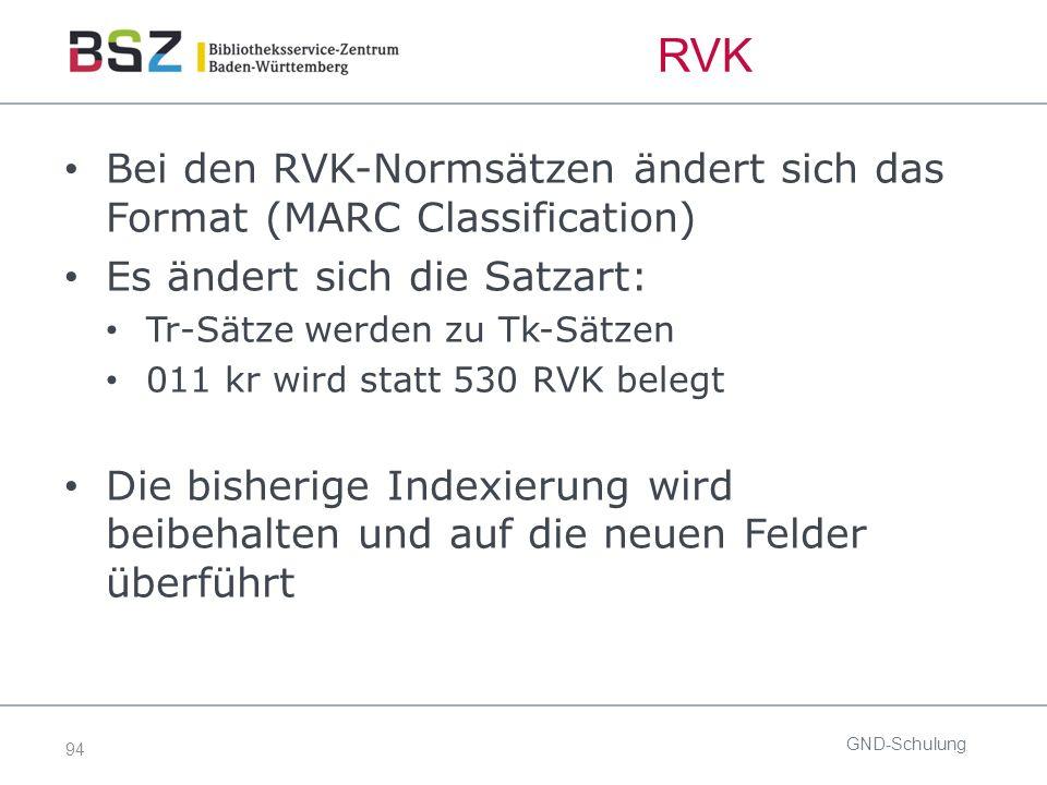 94 RVK Bei den RVK-Normsätzen ändert sich das Format (MARC Classification) Es ändert sich die Satzart: Tr-Sätze werden zu Tk-Sätzen 011 kr wird statt 530 RVK belegt Die bisherige Indexierung wird beibehalten und auf die neuen Felder überführt GND-Schulung