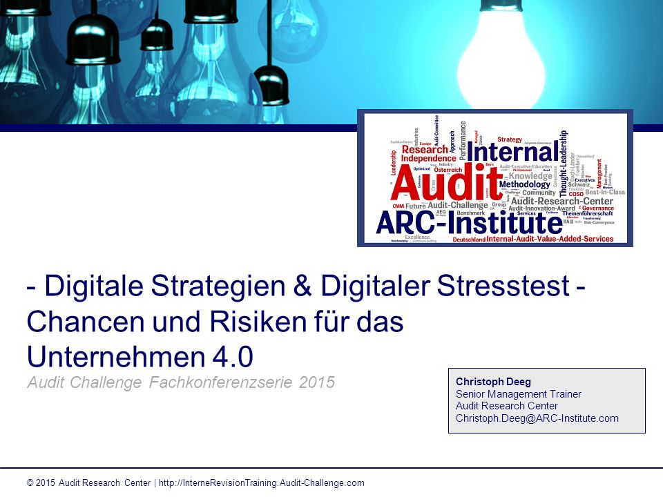 - Digitale Strategien & Digitaler Stresstest - Chancen und Risiken für das Unternehmen 4.0 Audit Challenge Fachkonferenzserie 2015 © 2015 Audit Research Center | http://InterneRevisionTraining.Audit-Challenge.com Christoph Deeg Senior Management Trainer Audit Research Center Christoph.Deeg@ARC-Institute.com