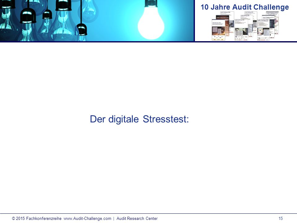 15 © 2015 Fachkonferenzreihe www.Audit-Challenge.com | Audit Research Center 10 Jahre Audit Challenge Der digitale Stresstest: