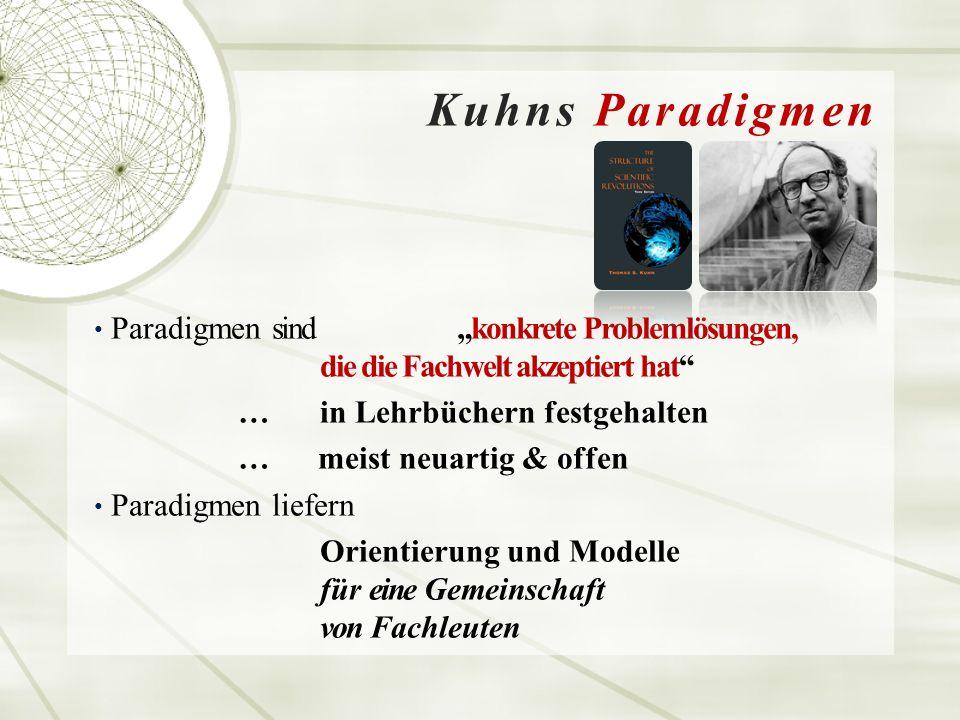"""Kuhns Paradigmen Paradigmen sind """"konkrete Problemlösungen, die die Fachwelt akzeptiert hat … in Lehrbüchern festgehalten … meist neuartig & offen Paradigmen liefern Orientierung und Modelle für eine Gemeinschaft von Fachleuten"""