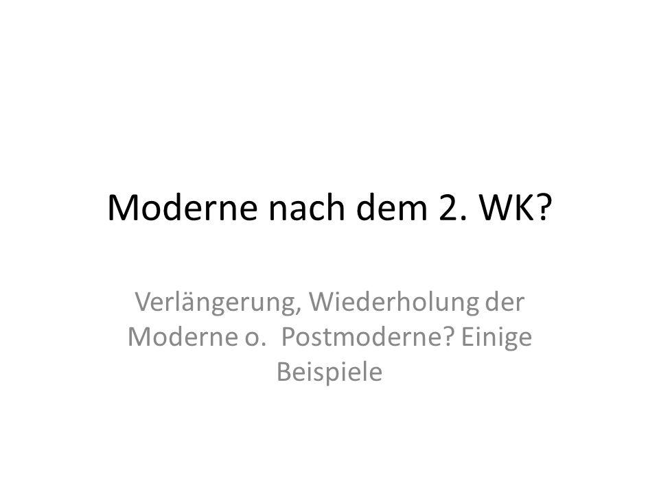 Moderne nach dem 2. WK? Verlängerung, Wiederholung der Moderne o. Postmoderne? Einige Beispiele