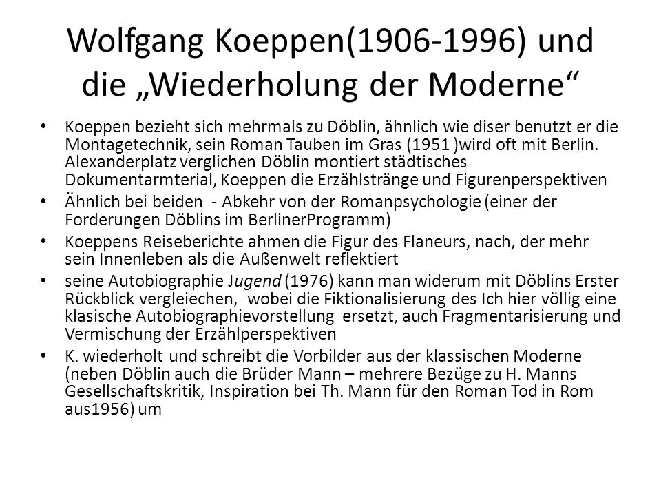 """Wolfgang Koeppen(1906-1996) und die """"Wiederholung der Moderne Koeppen bezieht sich mehrmals zu Döblin, ähnlich wie diser benutzt er die Montagetechnik, sein Roman Tauben im Gras (1951 )wird oft mit Berlin."""