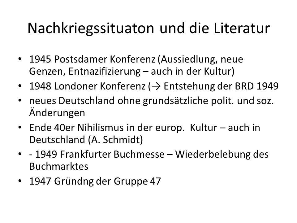 Nachkriegssituaton und die Literatur 1945 Postsdamer Konferenz (Aussiedlung, neue Genzen, Entnazifizierung – auch in der Kultur) 1948 Londoner Konferenz (→ Entstehung der BRD 1949 neues Deutschland ohne grundsätzliche polit.