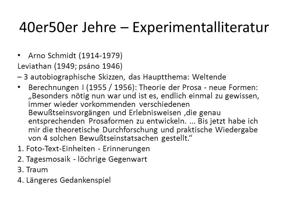 """40er50er Jehre – Experimentalliteratur Arno Schmidt (1914-1979) Leviathan (1949; psáno 1946) – 3 autobiographische Skizzen, das Hauptthema: Weltende Berechnungen I (1955 / 1956): Theorie der Prosa - neue Formen: """"Besonders nötig nun war und ist es, endlich einmal zu gewissen, immer wieder vorkommenden verschiedenen Bewußtseinsvorgängen und Erlebnisweisen,die genau entsprechenden Prosaformen zu entwickeln...."""