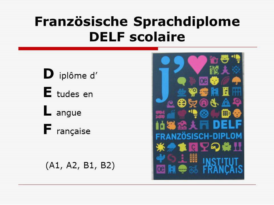 Französische Sprachdiplome DELF scolaire D iplôme d' E tudes en L angue F rançaise (A1, A2, B1, B2)