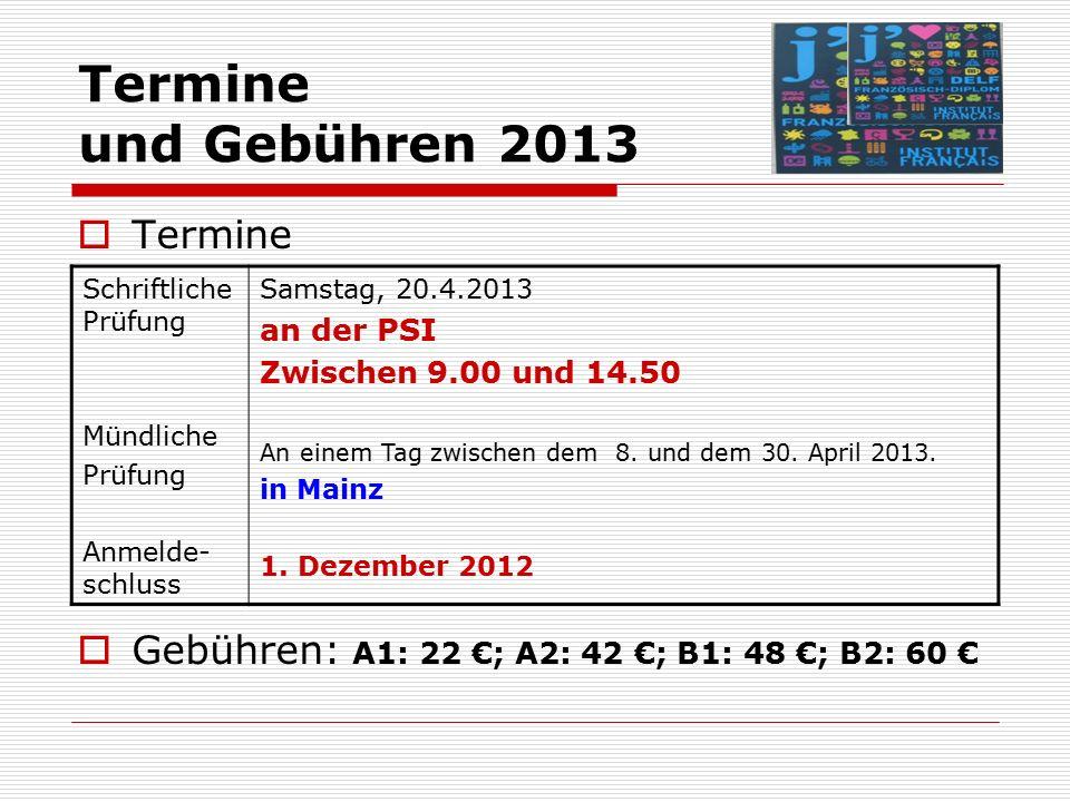 Termine und Gebühren 2013  Termine  Gebühren: A1: 22 €; A2: 42 €; B1: 48 €; B2: 60 € Schriftliche Prüfung Mündliche Prüfung Anmelde- schluss Samstag, 20.4.2013 an der PSI Zwischen 9.00 und 14.50 An einem Tag zwischen dem 8.