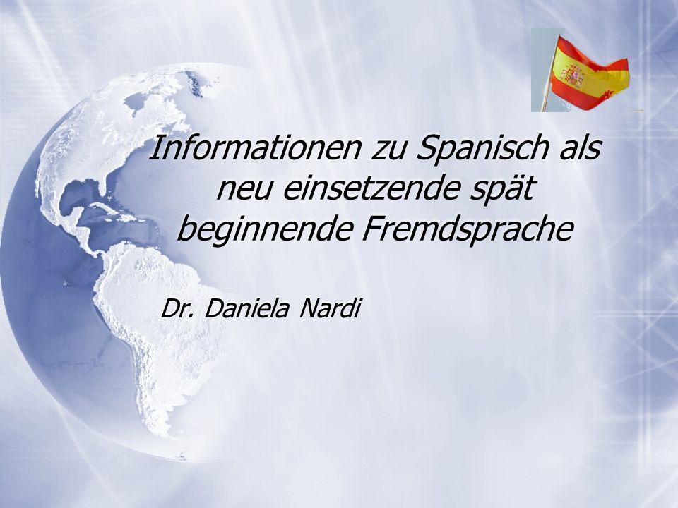 Informationen zu Spanisch als neu einsetzende spät beginnende Fremdsprache Dr. Daniela Nardi