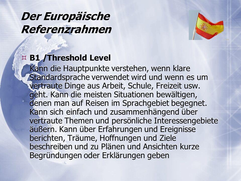 Der Europäische Referenzrahmen  B1 /Threshold Level Kann die Hauptpunkte verstehen, wenn klare Standardsprache verwendet wird und wenn es um vertraute Dinge aus Arbeit, Schule, Freizeit usw.