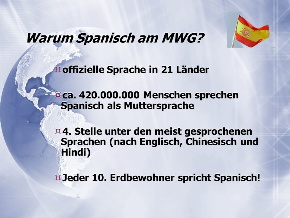 Warum Spanisch am MWG?  offizielle Sprache in 21 Länder  ca. 420.000.000 Menschen sprechen Spanisch als Muttersprache  4. Stelle unter den meist ge