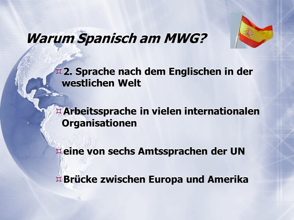 Warum Spanisch am MWG?  2. Sprache nach dem Englischen in der westlichen Welt  Arbeitssprache in vielen internationalen Organisationen  eine von se