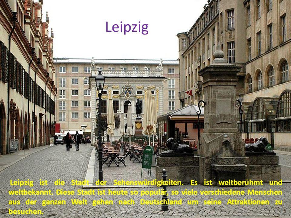 Leipzig ist die Stadt der Sehenswürdigkeiten. Es ist weltberühmt und weltbekannt. Diese Stadt ist heute so populär, so viele verschiedene Menschen aus
