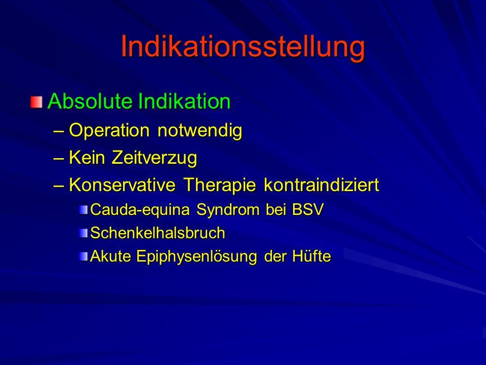 Indikationsstellung Absolute Indikation –Operation notwendig –Kein Zeitverzug –Konservative Therapie kontraindiziert Cauda-equina Syndrom bei BSV Schenkelhalsbruch Akute Epiphysenlösung der Hüfte