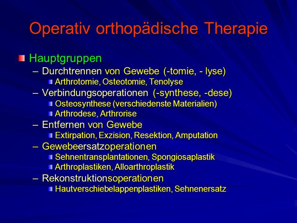 Operativ orthopädische Therapie Hauptgruppen –Durchtrennen von Gewebe (-tomie, - lyse) Arthrotomie, Osteotomie, Tenolyse –Verbindungsoperationen (-synthese, -dese) Osteosynthese (verschiedenste Materialien) Arthrodese, Arthrorise –Entfernen von Gewebe Extirpation, Exzision, Resektion, Amputation –Gewebeersatzoperationen Sehnentransplantationen, Spongiosaplastik Arthroplastiken, Alloarthroplastik –Rekonstruktionsoperationen Hautverschiebelappenplastiken, Sehnenersatz