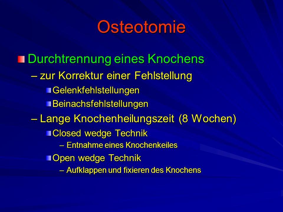 Osteotomie Durchtrennung eines Knochens –zur Korrektur einer Fehlstellung GelenkfehlstellungenBeinachsfehlstellungen –Lange Knochenheilungszeit (8 Wochen) Closed wedge Technik –Entnahme eines Knochenkeiles Open wedge Technik –Aufklappen und fixieren des Knochens