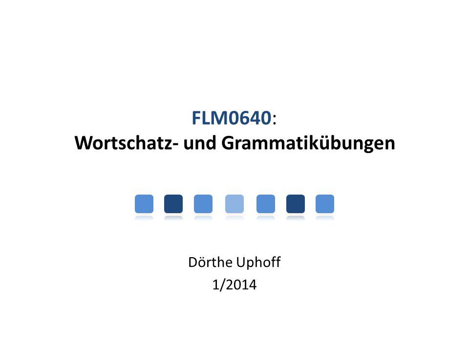 FLM0640: Wortschatz- und Grammatikübungen Dörthe Uphoff 1/2014