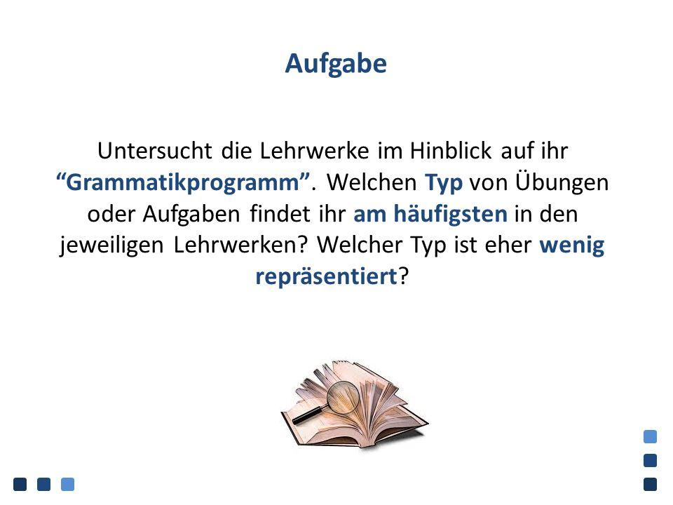 """Aufgabe Untersucht die Lehrwerke im Hinblick auf ihr """"Grammatikprogramm"""". Welchen Typ von Übungen oder Aufgaben findet ihr am häufigsten in den jeweil"""