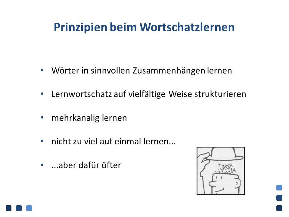 Prinzipien beim Wortschatzlernen Wörter in sinnvollen Zusammenhängen lernen Lernwortschatz auf vielfältige Weise strukturieren mehrkanalig lernen nicht zu viel auf einmal lernen......aber dafür öfter