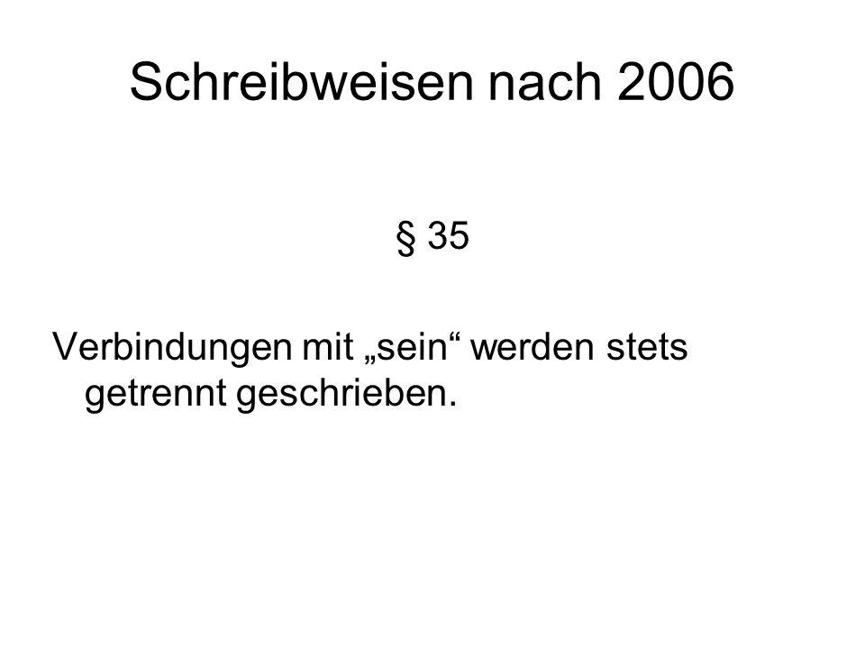 """Schreibweisen nach 2006 § 35 Verbindungen mit """"sein werden stets getrennt geschrieben."""