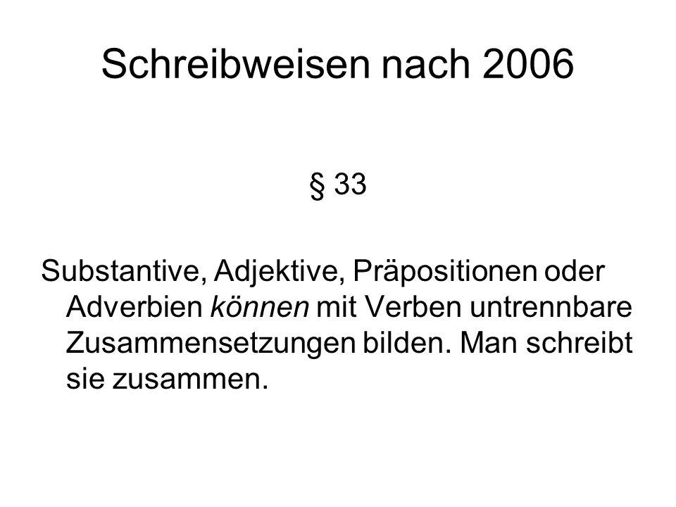 Schreibweisen nach 2006 § 33 Substantive, Adjektive, Präpositionen oder Adverbien können mit Verben untrennbare Zusammensetzungen bilden.