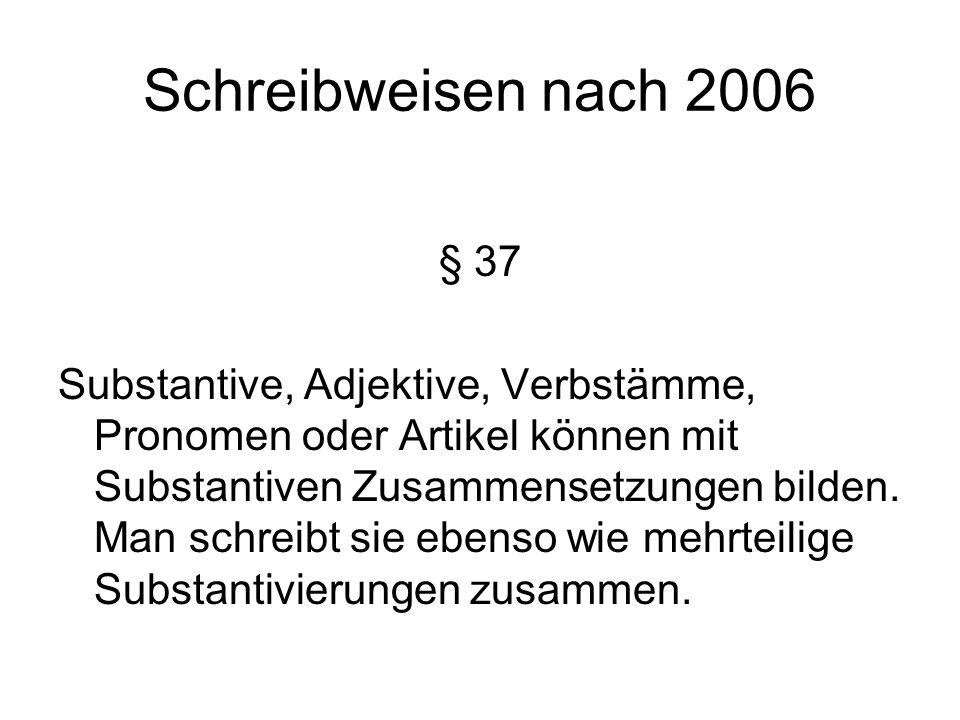 Schreibweisen nach 2006 § 37 Substantive, Adjektive, Verbstämme, Pronomen oder Artikel können mit Substantiven Zusammensetzungen bilden.