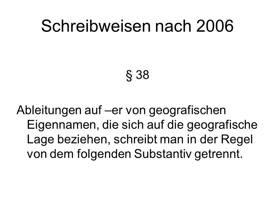Schreibweisen nach 2006 § 38 Ableitungen auf –er von geografischen Eigennamen, die sich auf die geografische Lage beziehen, schreibt man in der Regel von dem folgenden Substantiv getrennt.