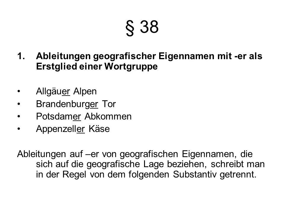 § 38 1.Ableitungen geografischer Eigennamen mit -er als Erstglied einer Wortgruppe Allgäuer Alpen Brandenburger Tor Potsdamer Abkommen Appenzeller Käse Ableitungen auf –er von geografischen Eigennamen, die sich auf die geografische Lage beziehen, schreibt man in der Regel von dem folgenden Substantiv getrennt.