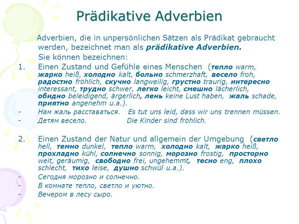 Prädikative Adverbien Adverbien, die in unpersönlichen Sätzen als Prädikat gebraucht werden, bezeichnet man als prädikative Adverbien.